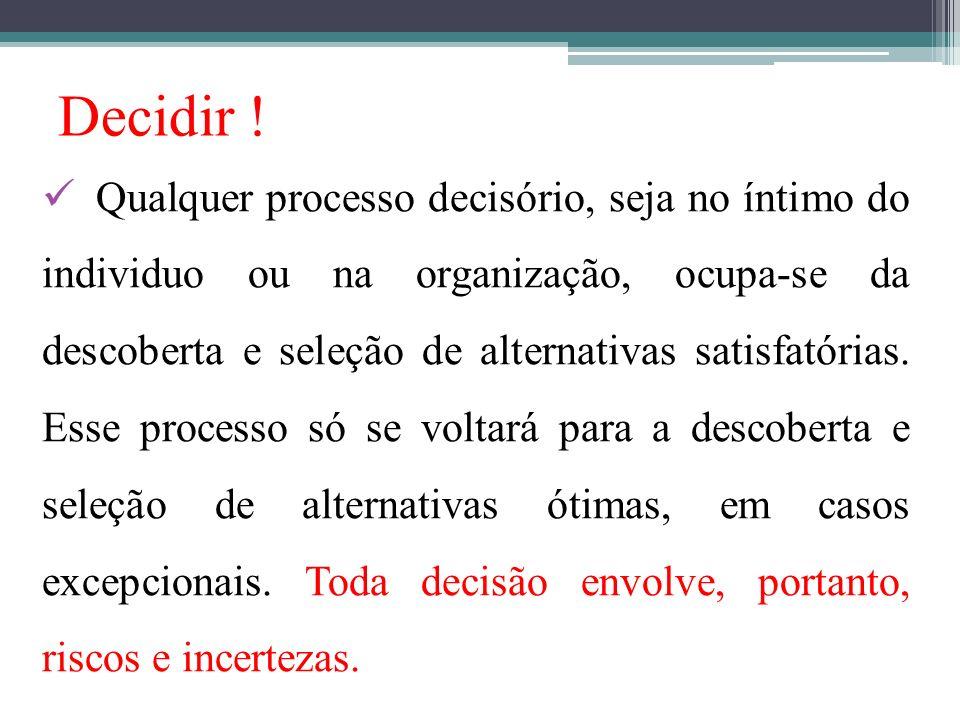 Decidir ! Qualquer processo decisório, seja no íntimo do individuo ou na organização, ocupa-se da descoberta e seleção de alternativas satisfatórias.