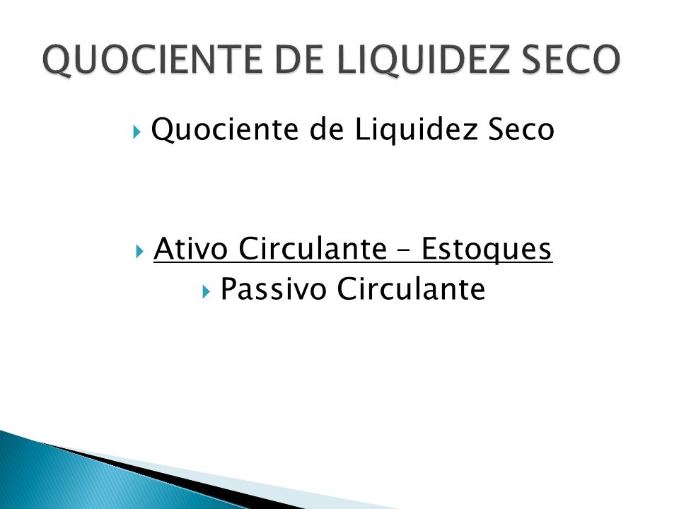 Quociente de Liquidez Seco Ativo Circulante – Estoques Passivo Circulante