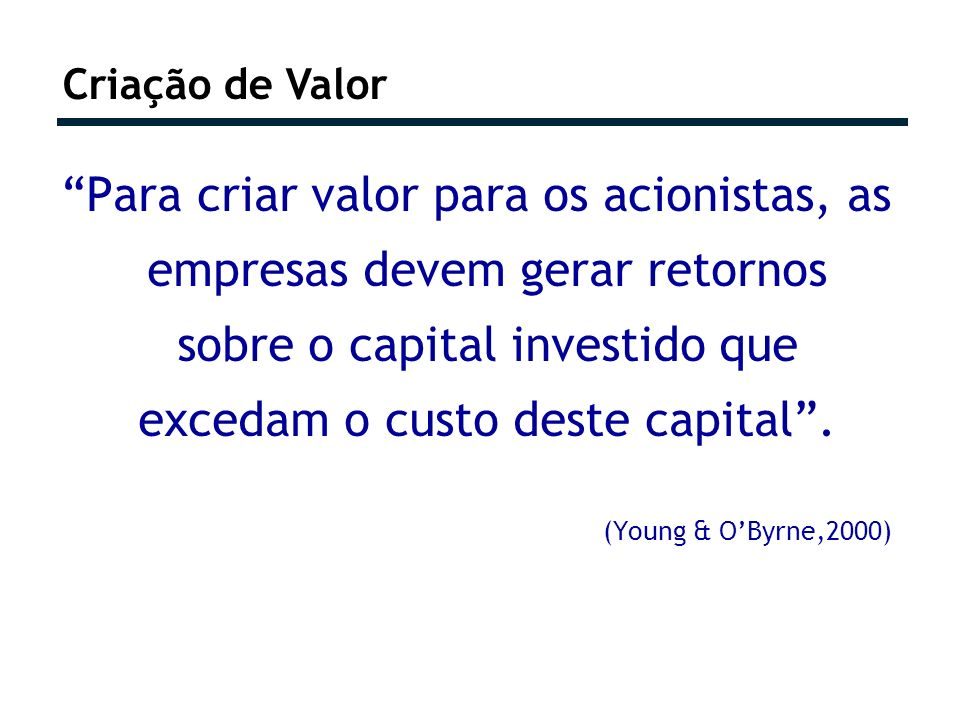 Criação de Valor Para criar valor para os acionistas, as empresas devem gerar retornos sobre o capital investido que excedam o custo deste capital. (Y