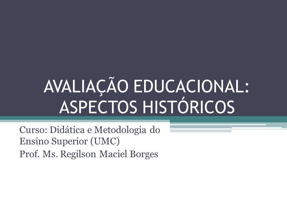 AVALIAÇÃO EDUCACIONAL: ASPECTOS HISTÓRICOS Curso: Didática e Metodologia do Ensino Superior (UMC) Prof. Ms. Regilson Maciel Borges