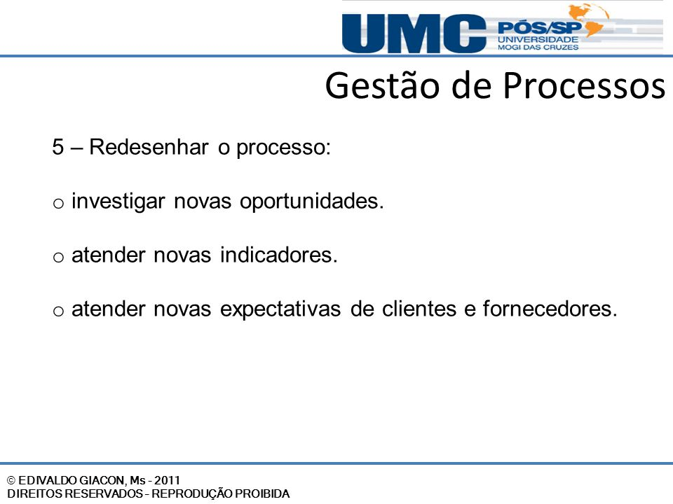 © EDIVALDO GIACON, Ms - 2011 DIREITOS RESERVADOS – REPRODUÇÃO PROIBIDA Gestão de Processos 5 – Redesenhar o processo: o investigar novas oportunidades