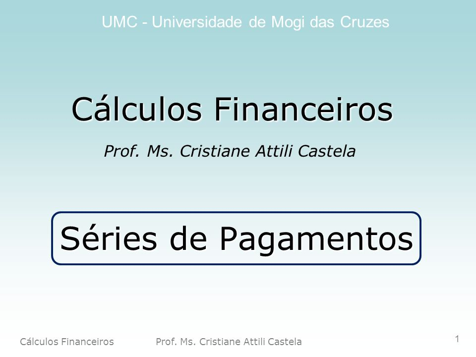 Cálculos Financeiros Prof. Ms. Cristiane Attili Castela UMC - Universidade de Mogi das Cruzes 1 Cálculos Financeiros Prof. Ms. Cristiane Attili Castel