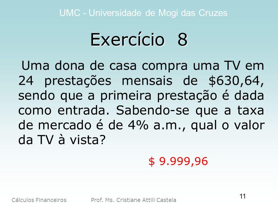 Cálculos Financeiros Prof. Ms. Cristiane Attili Castela UMC - Universidade de Mogi das Cruzes 11 Exercício 8 Uma dona de casa compra uma TV em 24 pres