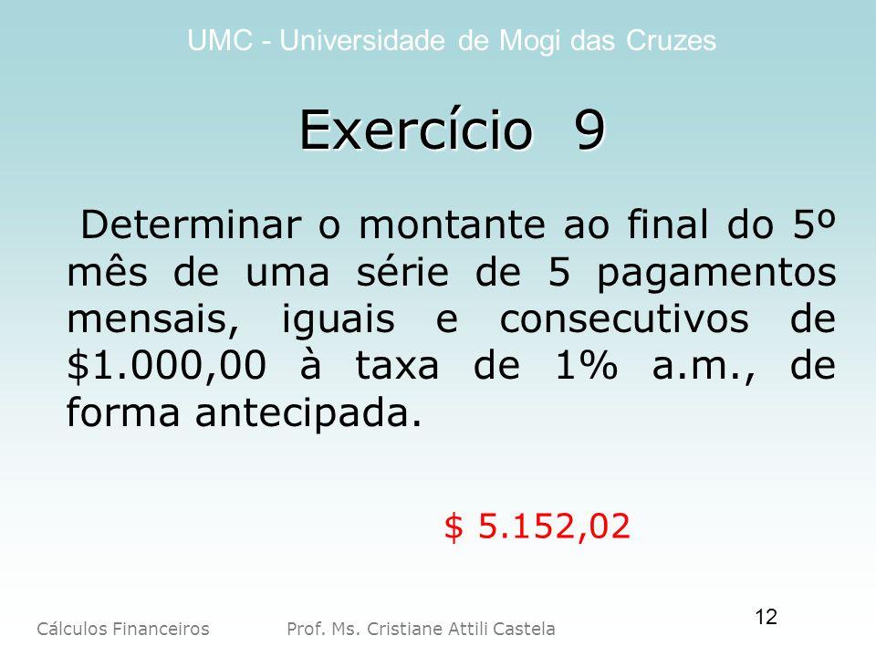 Cálculos Financeiros Prof. Ms. Cristiane Attili Castela UMC - Universidade de Mogi das Cruzes 12 Determinar o montante ao final do 5º mês de uma série