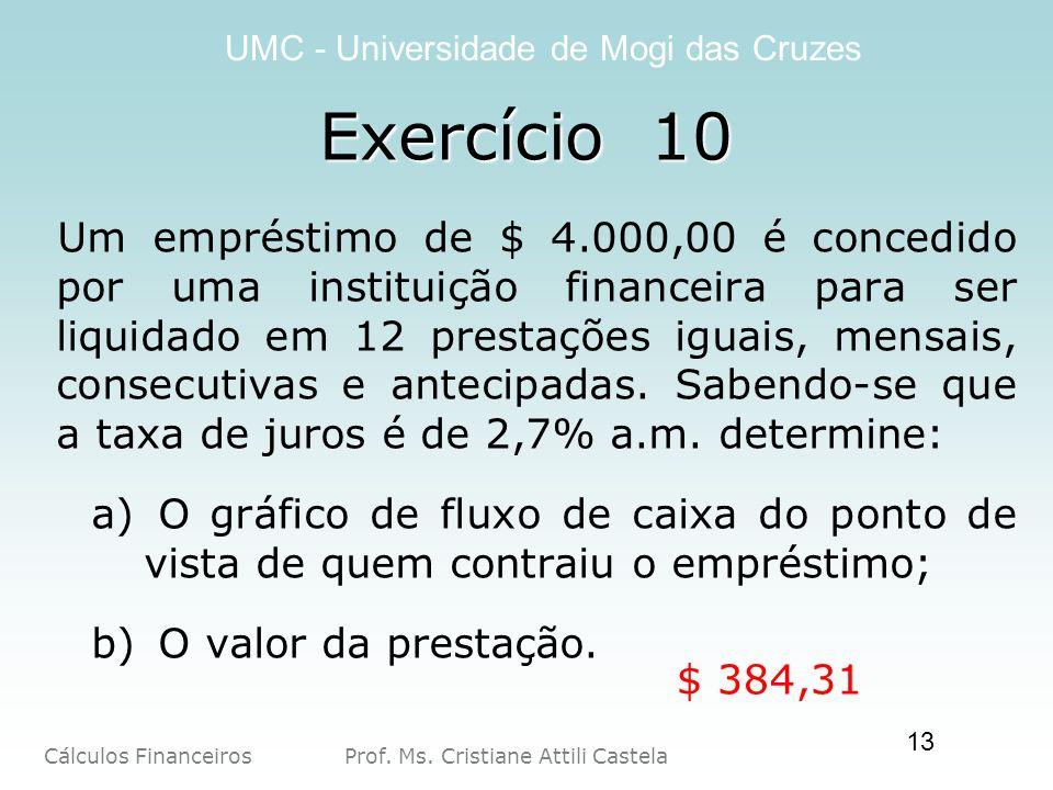Cálculos Financeiros Prof. Ms. Cristiane Attili Castela UMC - Universidade de Mogi das Cruzes 13 Um empréstimo de $ 4.000,00 é concedido por uma insti