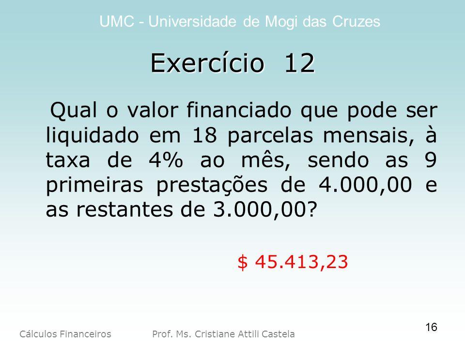 Cálculos Financeiros Prof. Ms. Cristiane Attili Castela UMC - Universidade de Mogi das Cruzes Exercício 12 Qual o valor financiado que pode ser liquid
