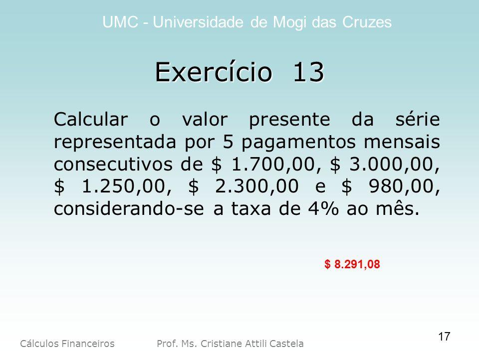 Cálculos Financeiros Prof. Ms. Cristiane Attili Castela UMC - Universidade de Mogi das Cruzes Exercício 13 Calcular o valor presente da série represen