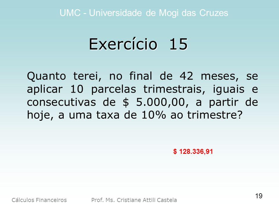 Cálculos Financeiros Prof. Ms. Cristiane Attili Castela UMC - Universidade de Mogi das Cruzes Exercício 15 Quanto terei, no final de 42 meses, se apli