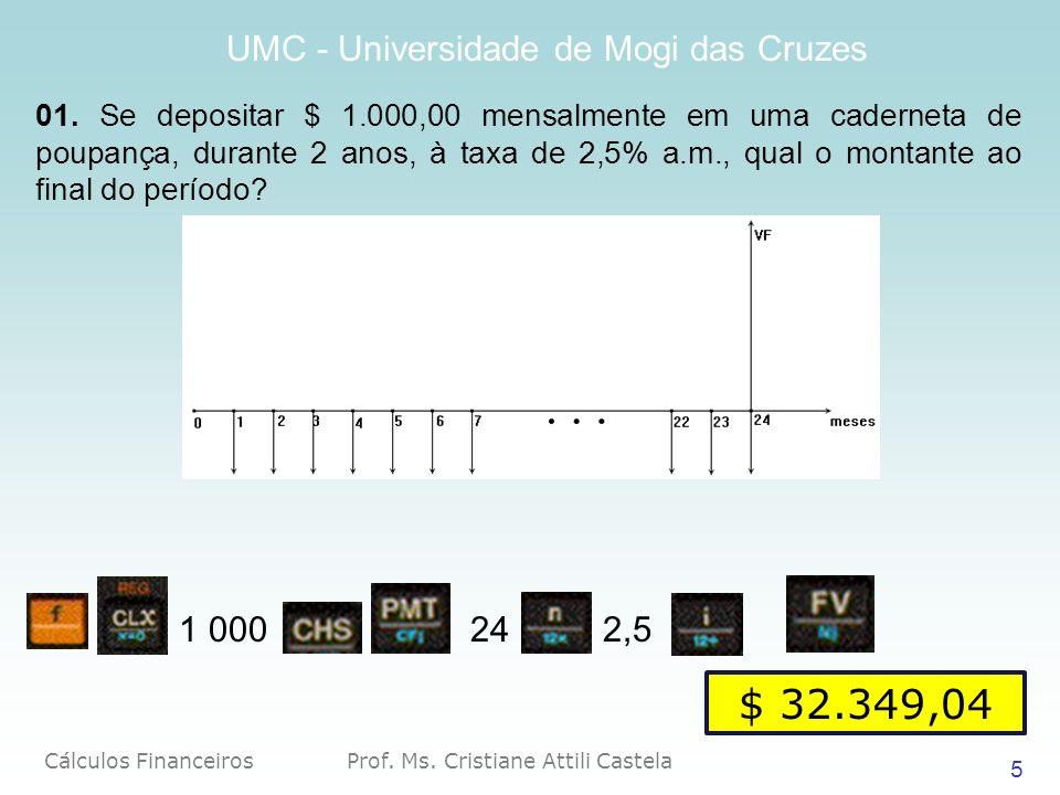 Cálculos Financeiros Prof. Ms. Cristiane Attili Castela UMC - Universidade de Mogi das Cruzes 5 01. Se depositar $ 1.000,00 mensalmente em uma caderne