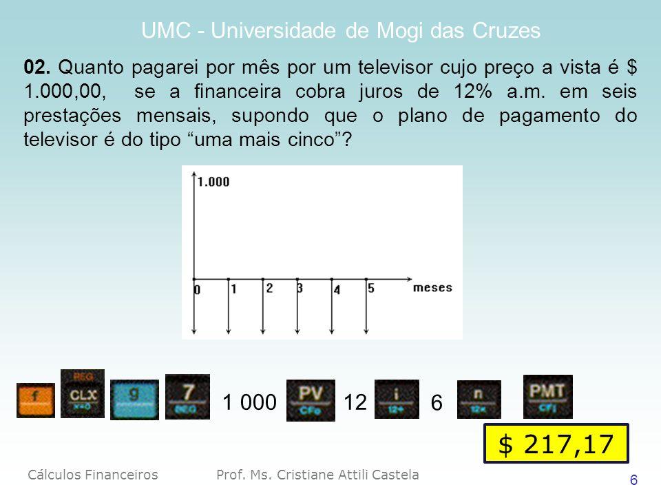 Cálculos Financeiros Prof. Ms. Cristiane Attili Castela UMC - Universidade de Mogi das Cruzes 6 02. Quanto pagarei por mês por um televisor cujo preço