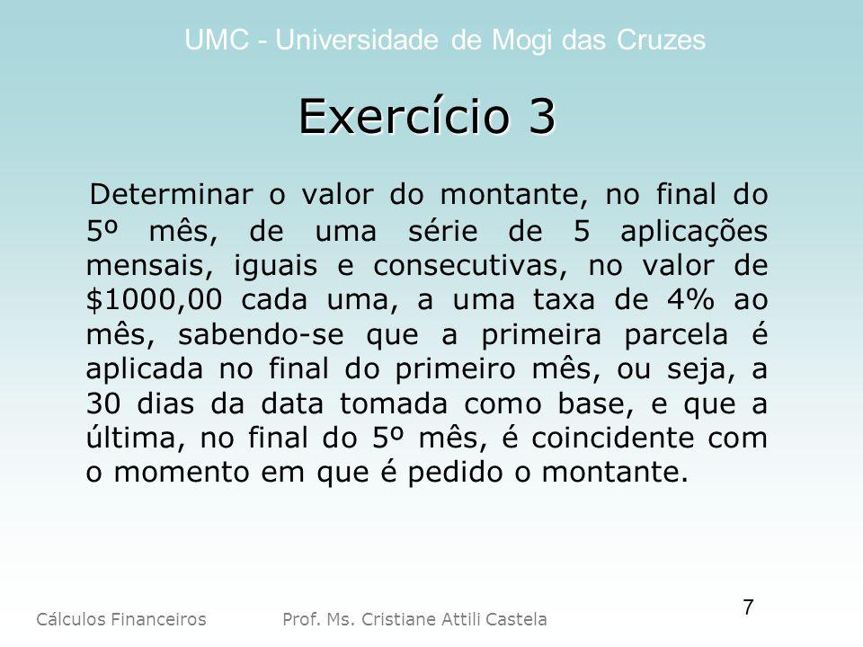 Cálculos Financeiros Prof. Ms. Cristiane Attili Castela UMC - Universidade de Mogi das Cruzes 7 Exercício 3 Determinar o valor do montante, no final d