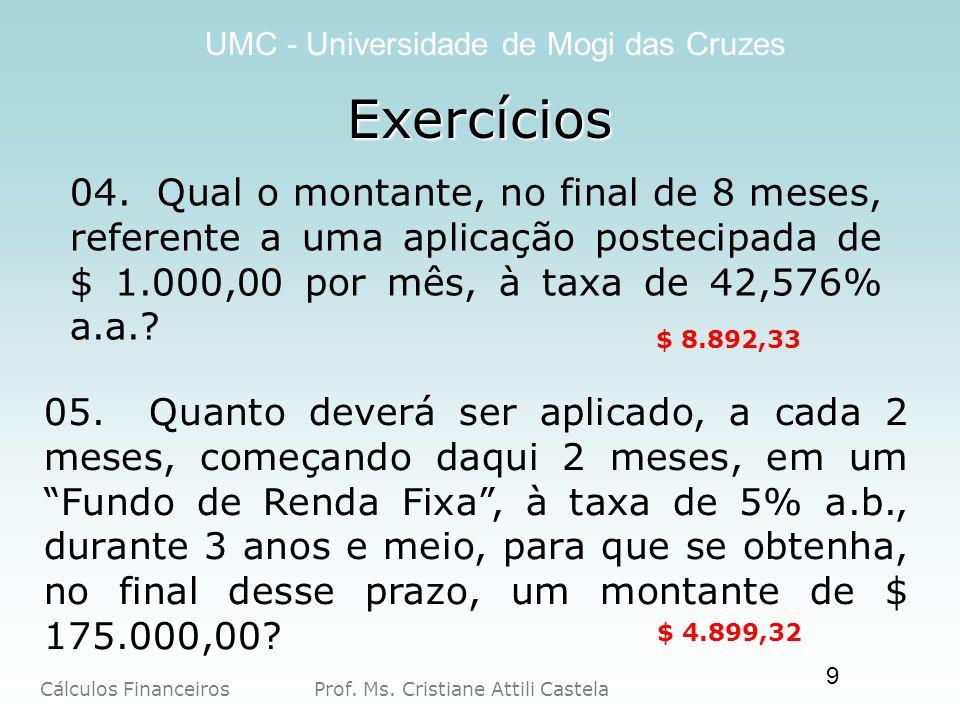 Cálculos Financeiros Prof. Ms. Cristiane Attili Castela UMC - Universidade de Mogi das Cruzes 9 Exercícios 04. Qual o montante, no final de 8 meses, r