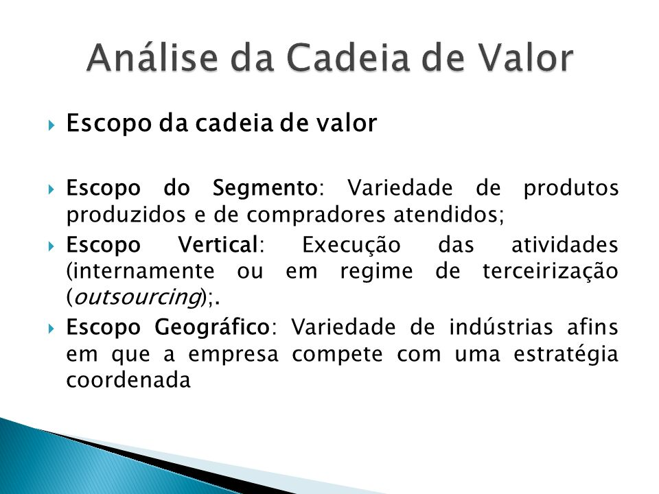 Escopo da cadeia de valor Escopo do Segmento: Variedade de produtos produzidos e de compradores atendidos; Escopo Vertical: Execução das atividades (internamente ou em regime de terceirização (outsourcing);.