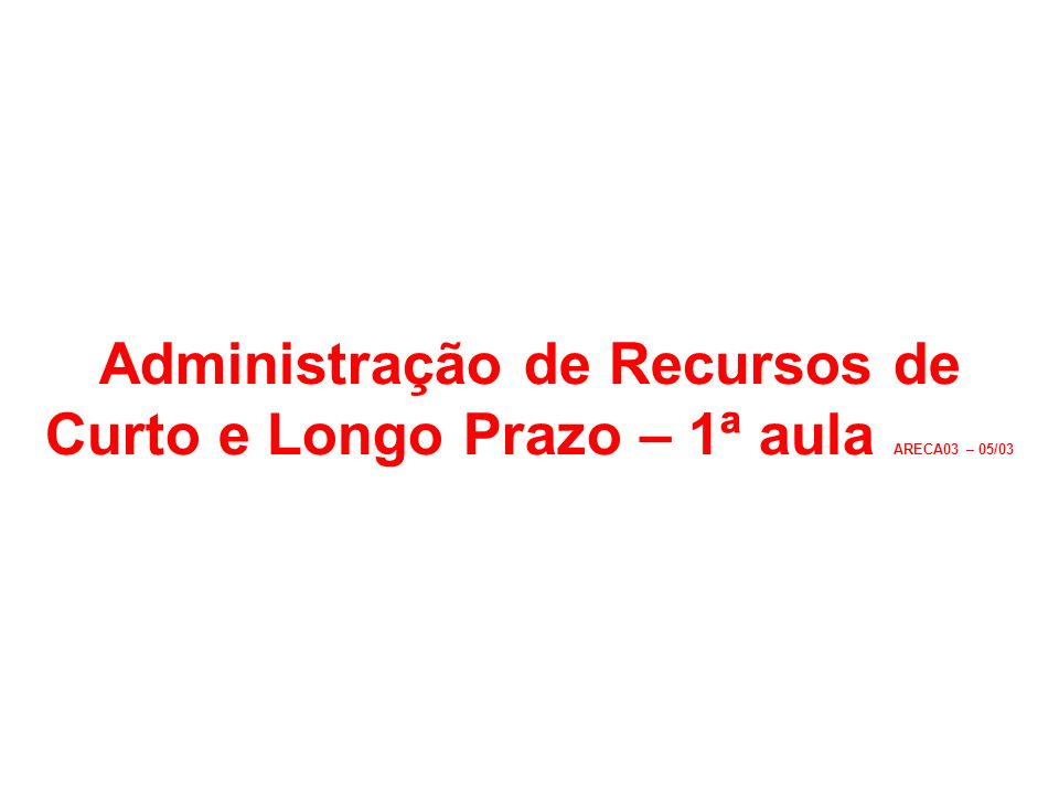 Administração de Recursos de Curto e Longo Prazo – 1ª aula ARECA03 – 05/03