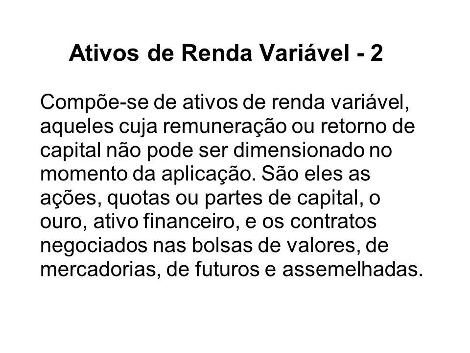 Ativos de Renda Variável - 2 Compõe-se de ativos de renda variável, aqueles cuja remuneração ou retorno de capital não pode ser dimensionado no momento da aplicação.