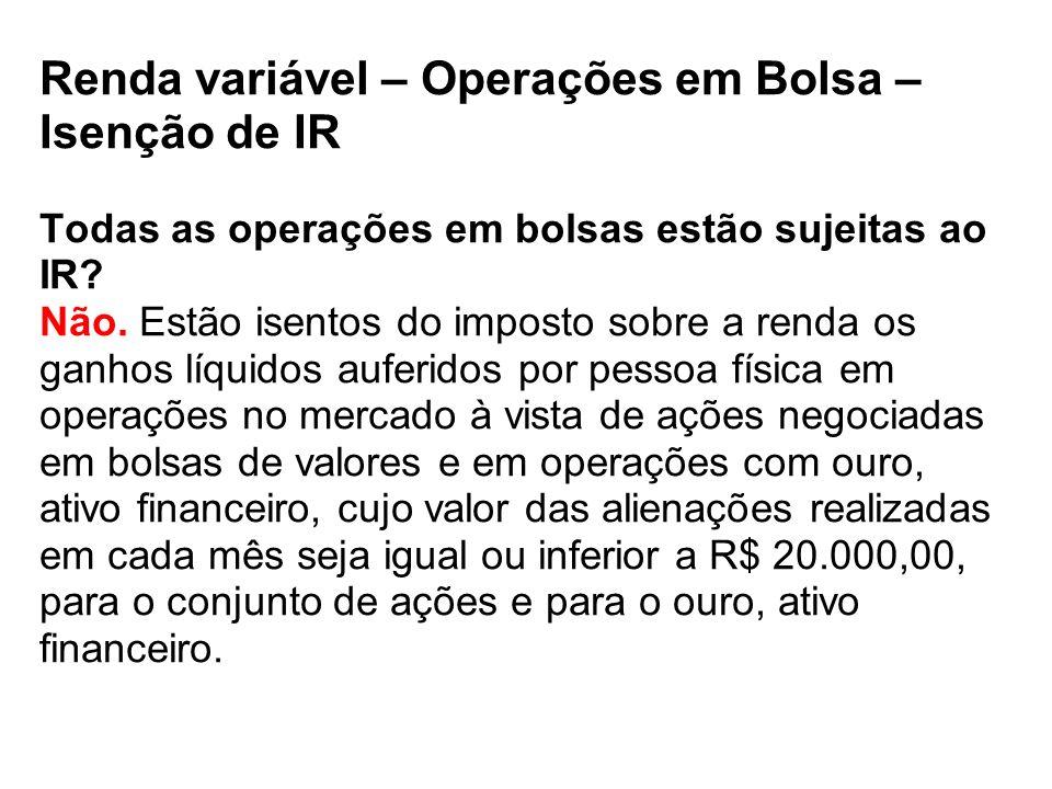 Renda variável – Operações em Bolsa – Isenção de IR Todas as operações em bolsas estão sujeitas ao IR.