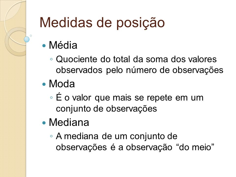Medidas de posição Média Quociente do total da soma dos valores observados pelo número de observações Moda É o valor que mais se repete em um conjunto de observações Mediana A mediana de um conjunto de observações é a observação do meio