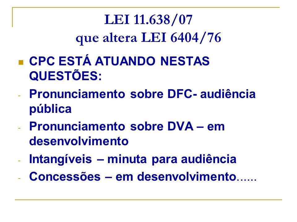 LEI 11.638/07 que altera LEI 6404/76 CPC ESTÁ ATUANDO NESTAS QUESTÕES: - Pronunciamento sobre DFC- audiência pública - Pronunciamento sobre DVA – em d