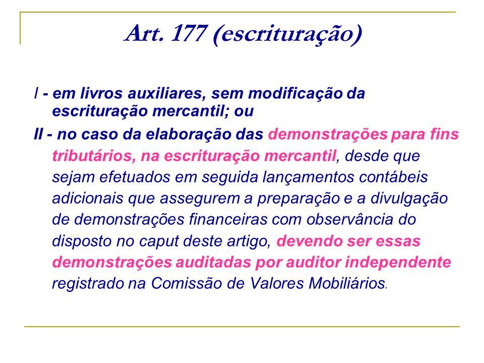 Art. 177 (escrituração) I - em livros auxiliares, sem modificação da escrituração mercantil; ou II - no caso da elaboração das demonstrações para fins