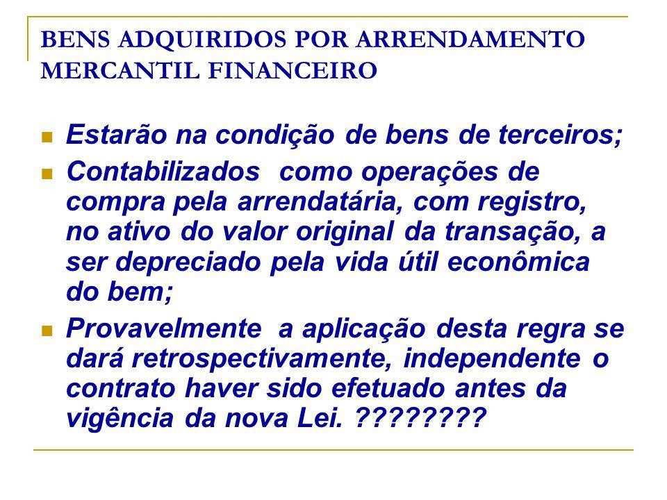 BENS ADQUIRIDOS POR ARRENDAMENTO MERCANTIL FINANCEIRO Estarão na condição de bens de terceiros; Contabilizados como operações de compra pela arrendatá