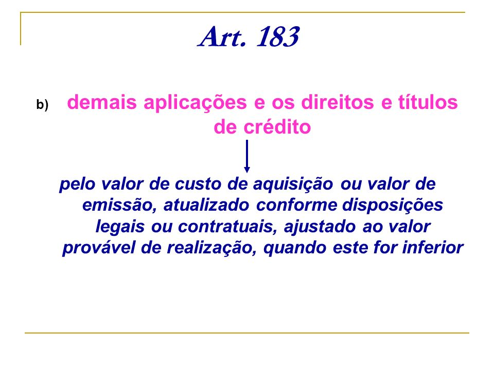 Art. 183 b) demais aplicações e os direitos e títulos de crédito pelo valor de custo de aquisição ou valor de emissão, atualizado conforme disposições