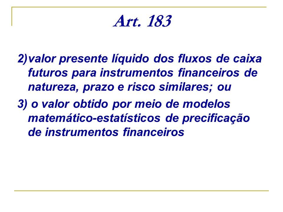 Art. 183 2)valor presente líquido dos fluxos de caixa futuros para instrumentos financeiros de natureza, prazo e risco similares; ou 3) o valor obtido