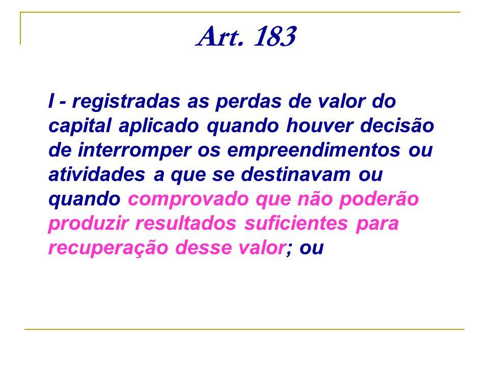 Art. 183 I - registradas as perdas de valor do capital aplicado quando houver decisão de interromper os empreendimentos ou atividades a que se destina