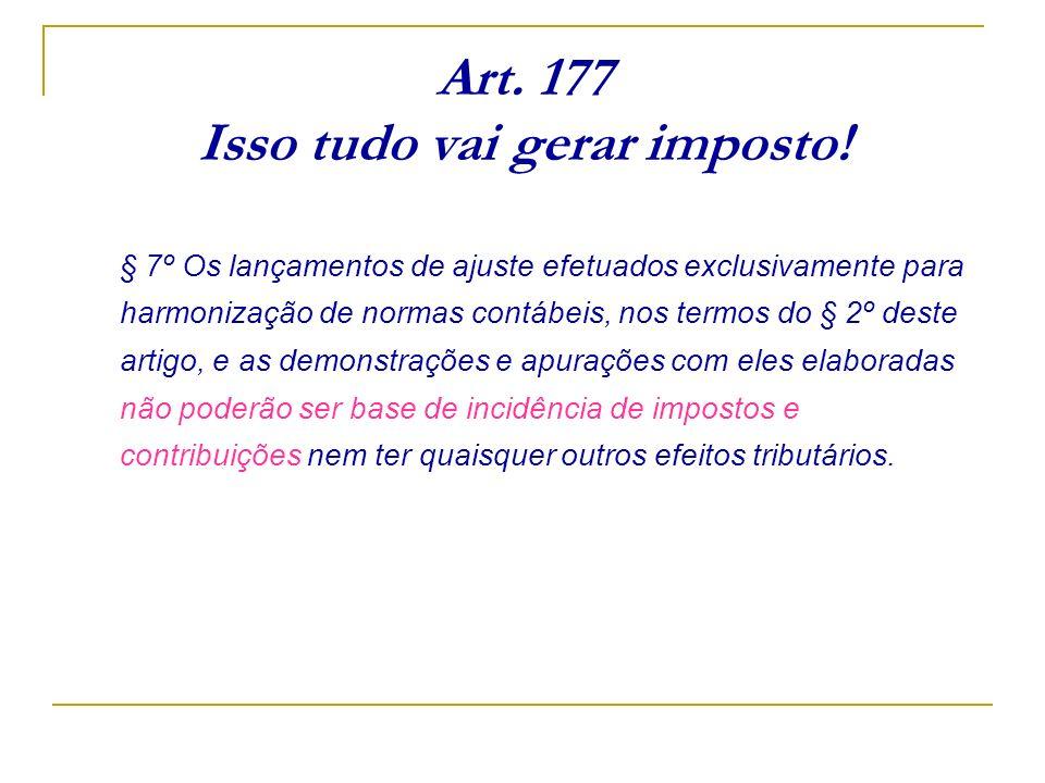 Art. 177 Isso tudo vai gerar imposto! § 7º Os lançamentos de ajuste efetuados exclusivamente para harmonização de normas contábeis, nos termos do § 2º