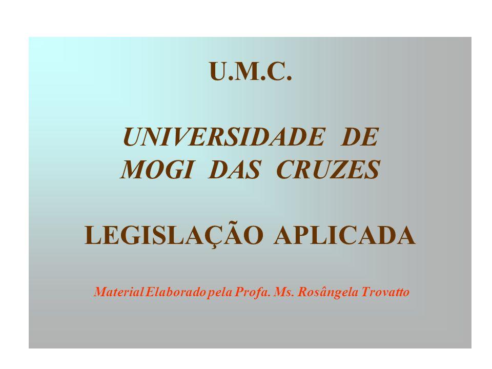 U.M.C. UNIVERSIDADE DE MOGI DAS CRUZES LEGISLAÇÃO APLICADA Material Elaborado pela Profa. Ms. Rosângela Trovatto