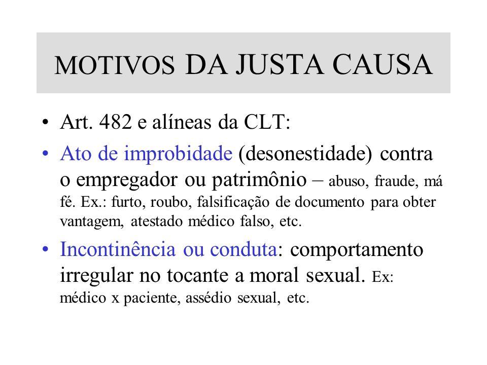 MOTIVOS DA JUSTA CAUSA Art. 482 e alíneas da CLT: Ato de improbidade (desonestidade) contra o empregador ou patrimônio – abuso, fraude, má fé. Ex.: fu