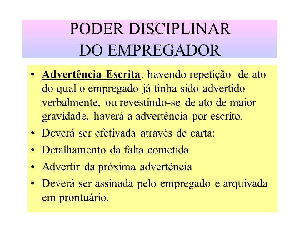 PODER DISCIPLINAR DO EMPREGADOR Advertência Escrita: havendo repetição de ato do qual o empregado já tinha sido advertido verbalmente, ou revestindo-s