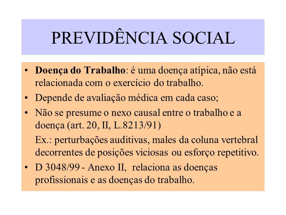PREVIDÊNCIA SOCIAL Doença do Trabalho: é uma doença atípica, não está relacionada com o exercício do trabalho. Depende de avaliação médica em cada cas