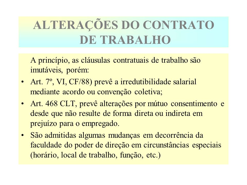 ALTERAÇÕES DO CONTRATO DE TRABALHO A princípio, as cláusulas contratuais de trabalho são imutáveis, porém: Art. 7º, VI, CF/88) prevê a irredutibilidad