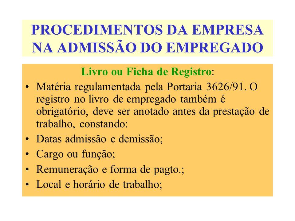 PROCEDIMENTOS DA EMPRESA NA ADMISSÃO DO EMPREGADO Livro ou Ficha de Registro: Matéria regulamentada pela Portaria 3626/91. O registro no livro de empr