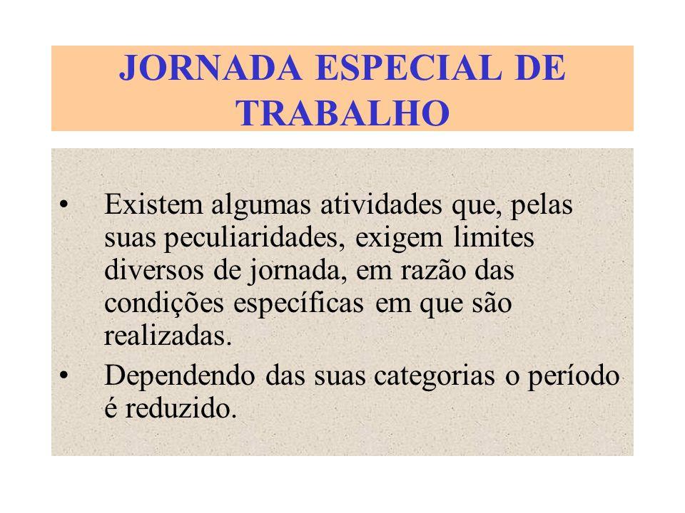 JORNADA ESPECIAL DE TRABALHO Existem algumas atividades que, pelas suas peculiaridades, exigem limites diversos de jornada, em razão das condições esp