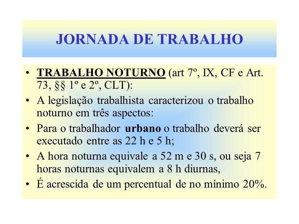 JORNADA DE TRABALHO TRABALHO NOTURNO (art 7º, IX, CF e Art. 73, §§ 1º e 2º, CLT): A legislação trabalhista caracterizou o trabalho noturno em três asp