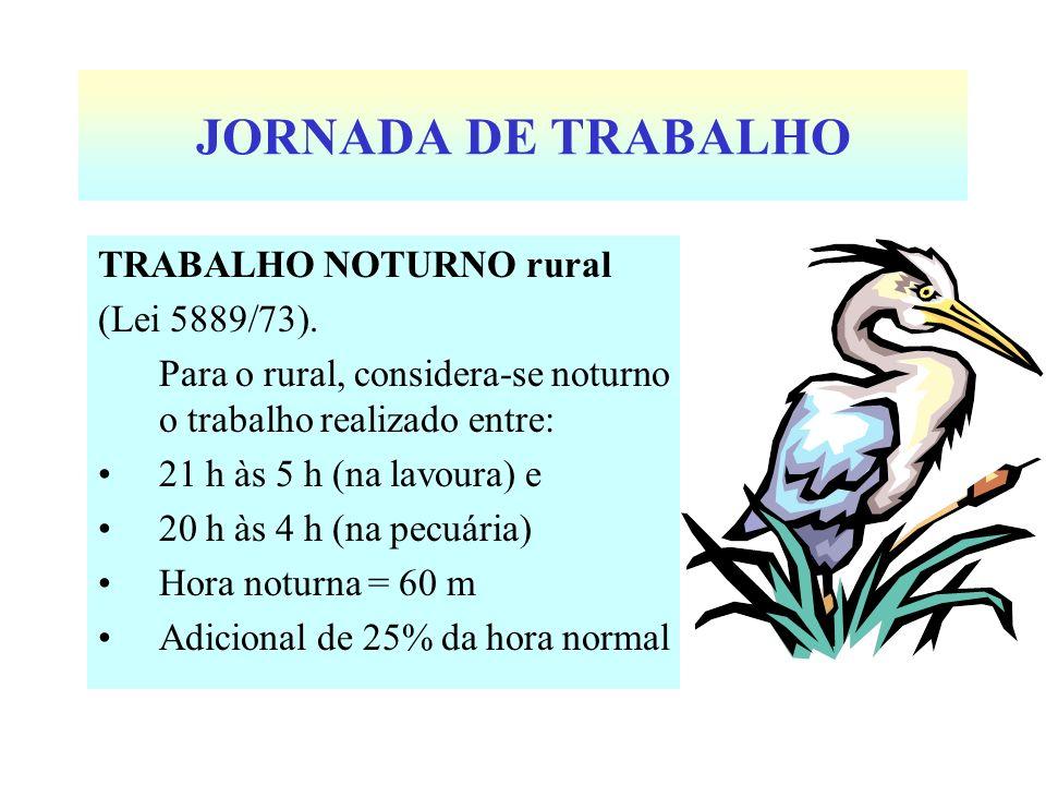 JORNADA DE TRABALHO TRABALHO NOTURNO rural (Lei 5889/73). Para o rural, considera-se noturno o trabalho realizado entre: 21 h às 5 h (na lavoura) e 20