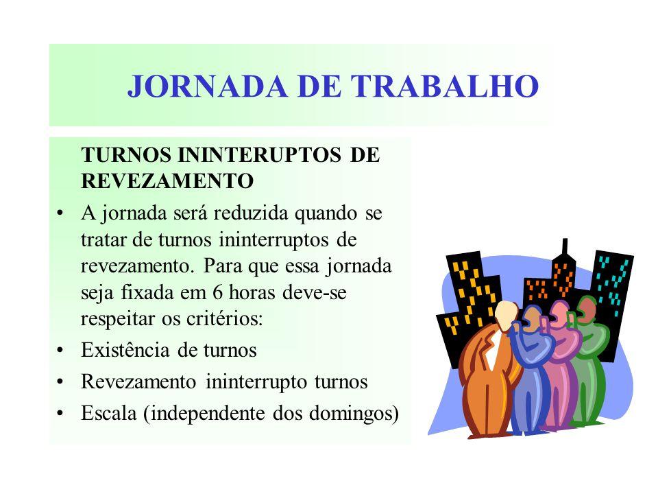 JORNADA DE TRABALHO TURNOS ININTERUPTOS DE REVEZAMENTO A jornada será reduzida quando se tratar de turnos ininterruptos de revezamento. Para que essa