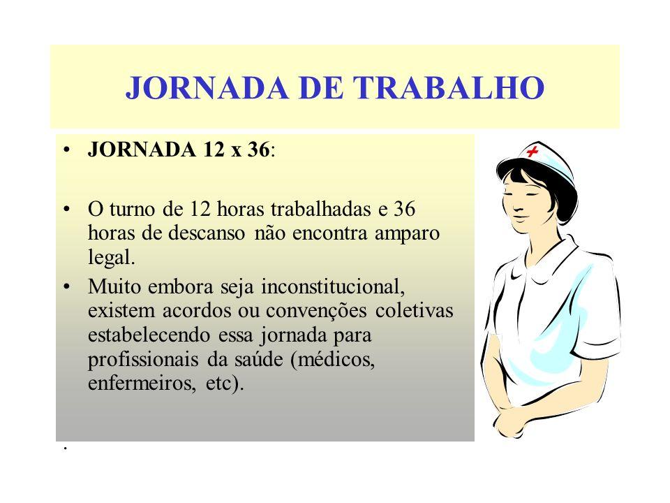 JORNADA DE TRABALHO JORNADA 12 x 36: O turno de 12 horas trabalhadas e 36 horas de descanso não encontra amparo legal. Muito embora seja inconstitucio