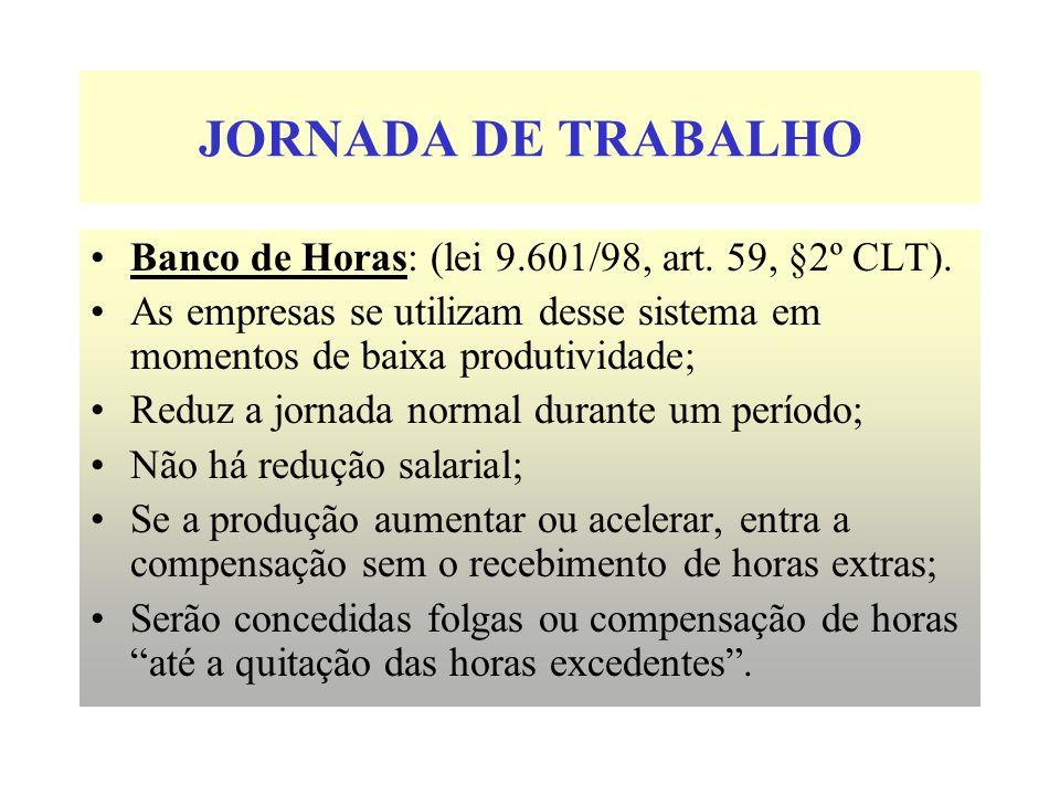 JORNADA DE TRABALHO Banco de Horas: (lei 9.601/98, art. 59, §2º CLT). As empresas se utilizam desse sistema em momentos de baixa produtividade; Reduz