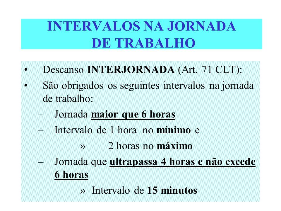 INTERVALOS NA JORNADA DE TRABALHO Descanso INTERJORNADA (Art. 71 CLT): São obrigados os seguintes intervalos na jornada de trabalho: –Jornada maior qu