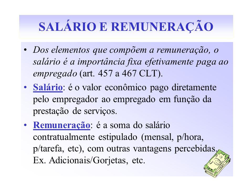 SALÁRIO E REMUNERAÇÃO Dos elementos que compõem a remuneração, o salário é a importância fixa efetivamente paga ao empregado (art. 457 a 467 CLT). Sal
