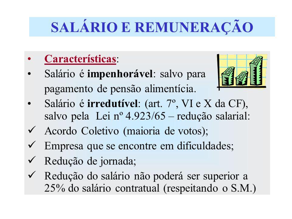 SALÁRIO E REMUNERAÇÃO Características: Salário é impenhorável: salvo para pagamento de pensão alimentícia. Salário é irredutível: (art. 7º, VI e X da