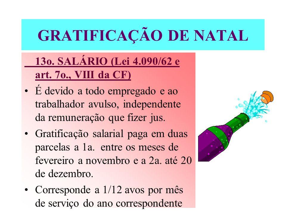 GRATIFICAÇÃO DE NATAL 13o. SALÁRIO (Lei 4.090/62 e art. 7o., VIII da CF) É devido a todo empregado e ao trabalhador avulso, independente da remuneraçã