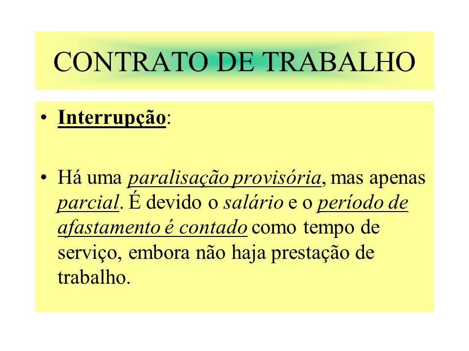 CONTRATO DE TRABALHO Interrupção: Há uma paralisação provisória, mas apenas parcial. É devido o salário e o período de afastamento é contado como temp
