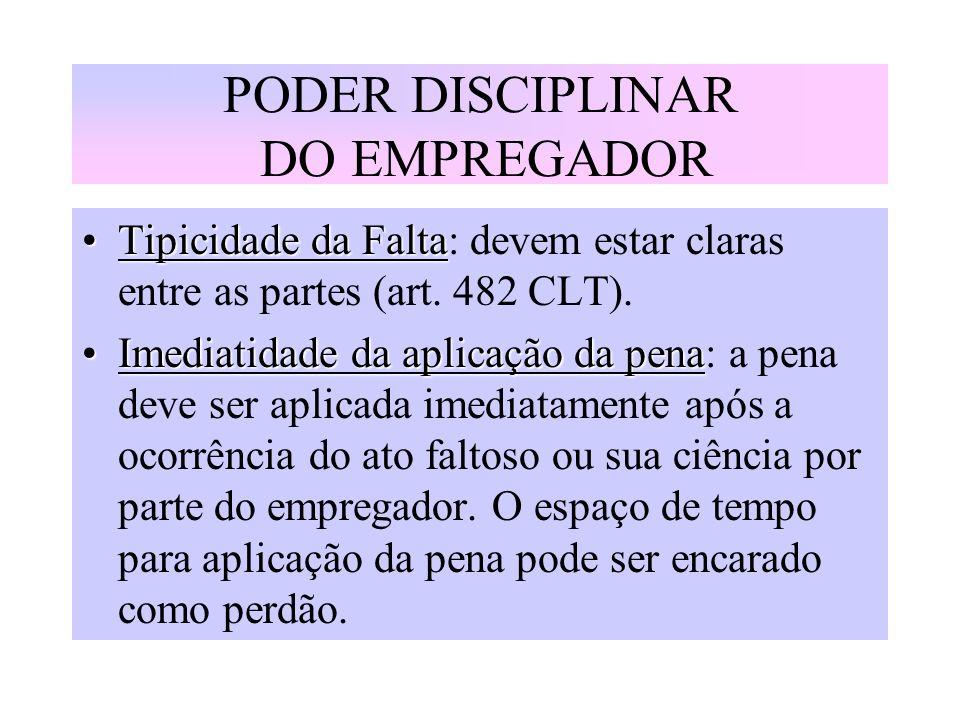 PODER DISCIPLINAR DO EMPREGADOR Tipicidade da FaltaTipicidade da Falta: devem estar claras entre as partes (art. 482 CLT). Imediatidade da aplicação d