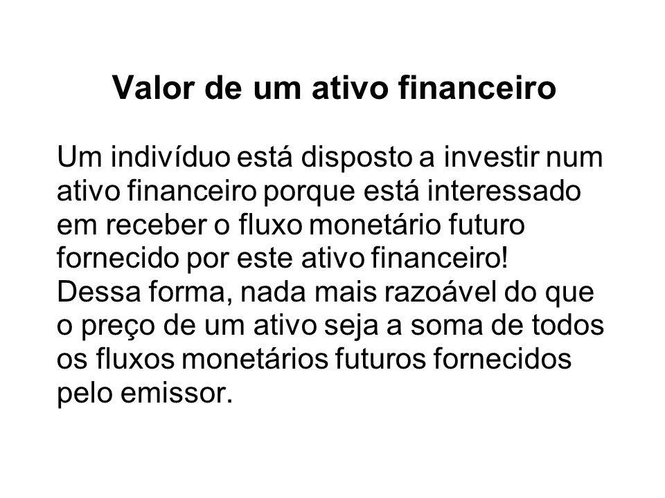 Valor de um ativo financeiro Um indivíduo está disposto a investir num ativo financeiro porque está interessado em receber o fluxo monetário futuro fo