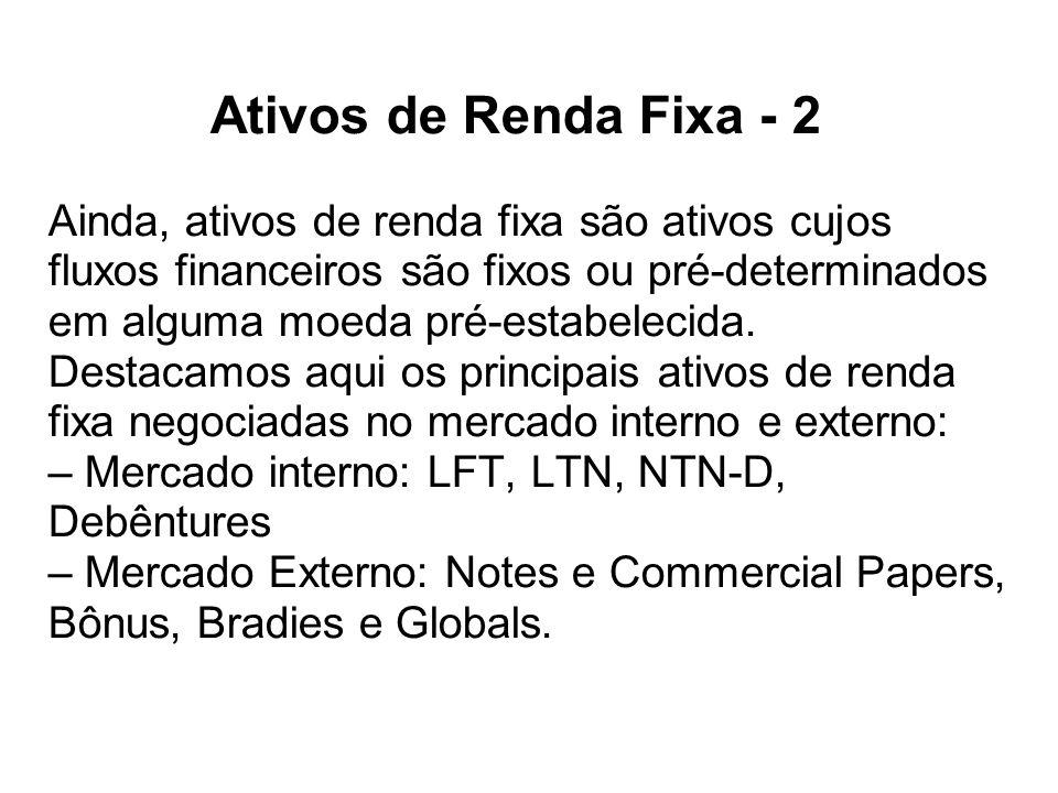 Ativos de Renda Fixa - 2 Ainda, ativos de renda fixa são ativos cujos fluxos financeiros são fixos ou pré-determinados em alguma moeda pré-estabelecid