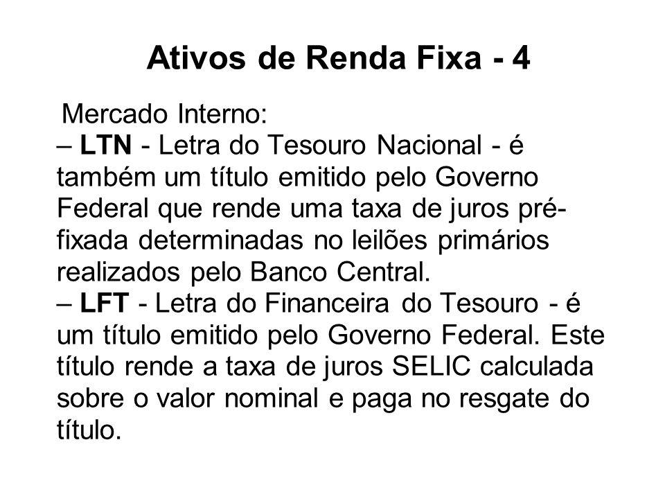 Ativos de Renda Fixa - 4 Mercado Interno: – LTN - Letra do Tesouro Nacional - é também um título emitido pelo Governo Federal que rende uma taxa de ju