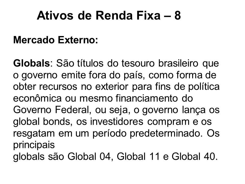 Ativos de Renda Fixa – 8 Mercado Externo: Globals: São títulos do tesouro brasileiro que o governo emite fora do país, como forma de obter recursos no